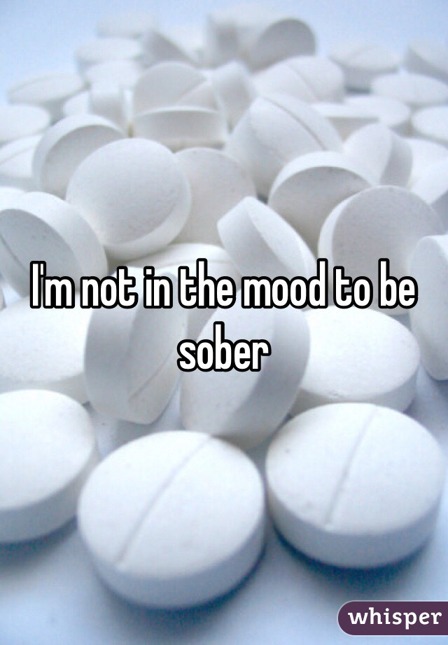 I'm not in the mood to be sober