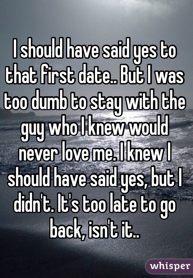 I should have said yes to that first date.. But I was too dumb to stay with the guy who I knew would never love me. I knew I should have said yes, but I didn't. It's too late to go back, isn't it..