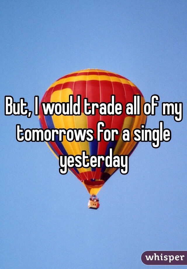 But, I would trade all of my tomorrows for a single yesterday