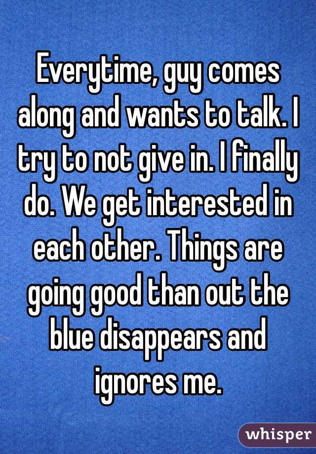 Everytime, guy comes along and wants to talk. I try to not give in. I finally do. We get interested in each other. Things are going good than out the blue disappears and ignores me.