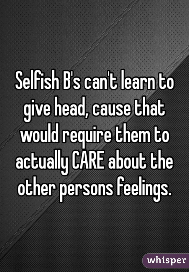 Selfish B's can't learn to give head, cause that would require them to actually CARE about the other persons feelings.