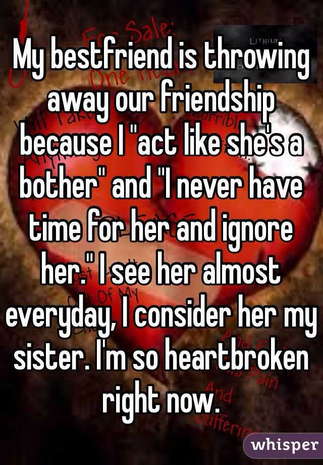 """My bestfriend is throwing away our friendship because I """"act like she's a bother"""" and """"I never have time for her and ignore her."""" I see her almost everyday, I consider her my sister. I'm so heartbroken right now."""