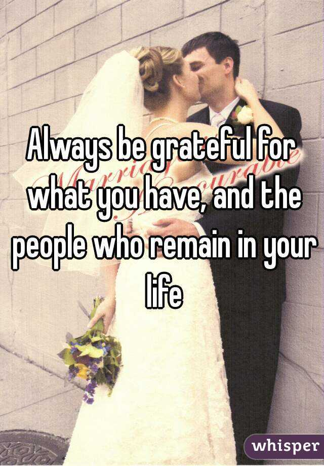Always be grateful for what you have, and the people who remain in your life