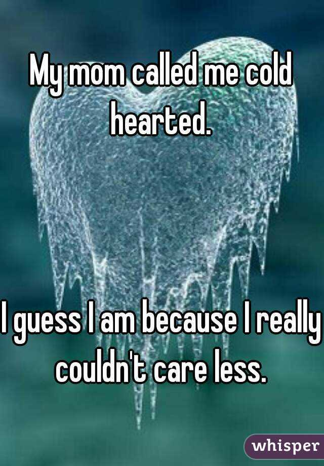 My mom called me cold hearted.     I guess I am because I really couldn't care less.