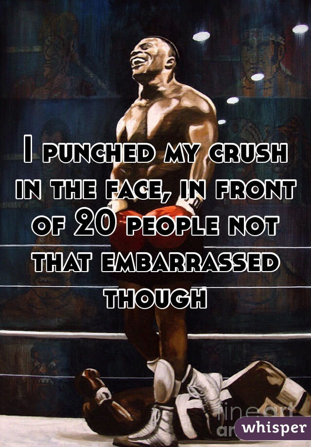 I punched my crush in the face, in front of 20 people not that embarrassed though