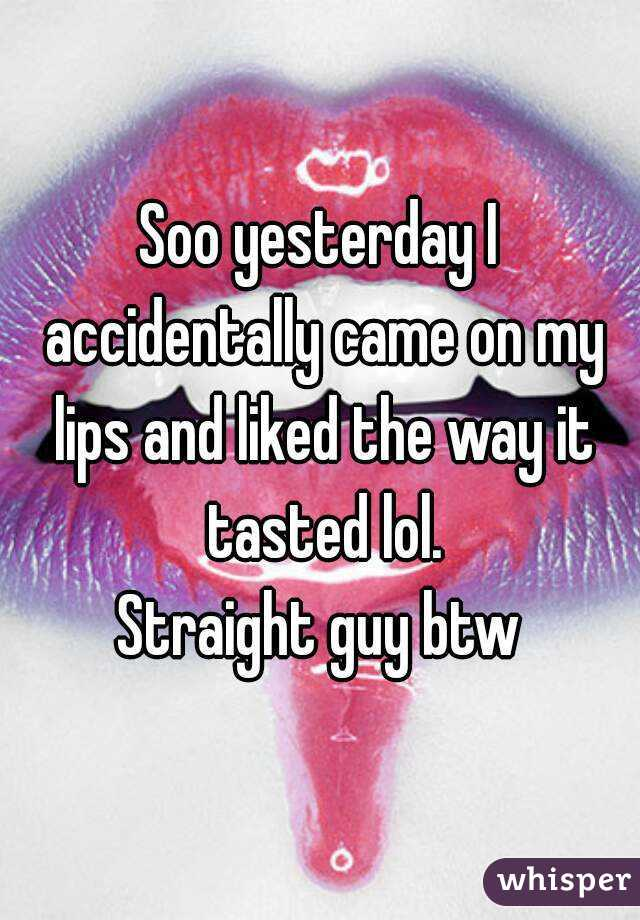 Soo yesterday I accidentally came on my lips and liked the way it tasted lol. Straight guy btw