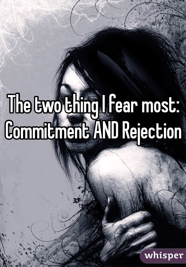 The two thing I fear most:  Commitment AND Rejection