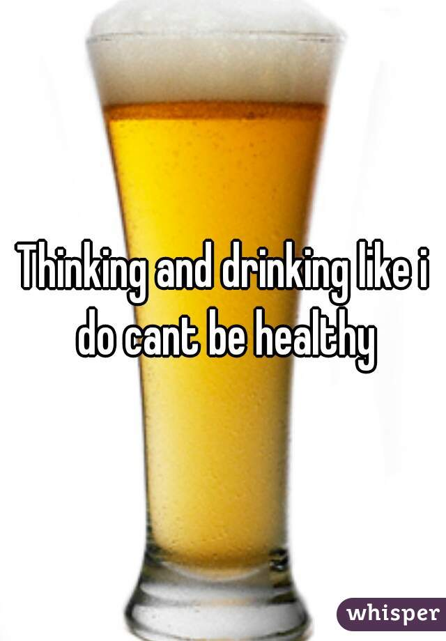 Thinking and drinking like i do cant be healthy