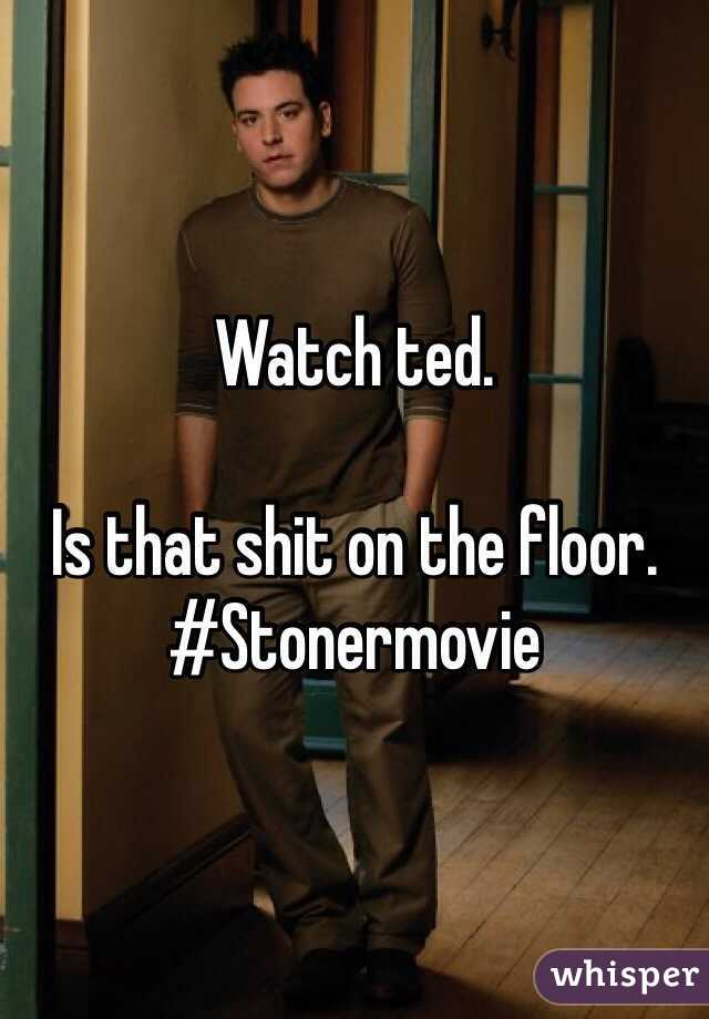 Watch ted.   Is that shit on the floor.  #Stonermovie