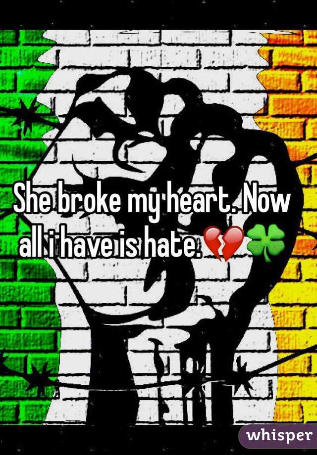 She broke my heart. Now all i have is hate.💔🍀