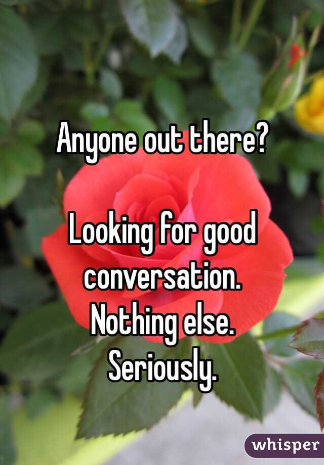 Anyone out there?  Looking for good conversation. Nothing else. Seriously.