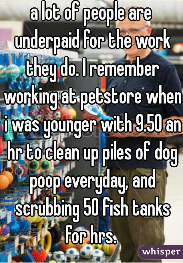 a lot of people are underpaid for the work they do. I remember working at petstore when i was younger with 9.50 an hr to clean up piles of dog poop everyday, and scrubbing 50 fish tanks for hrs.