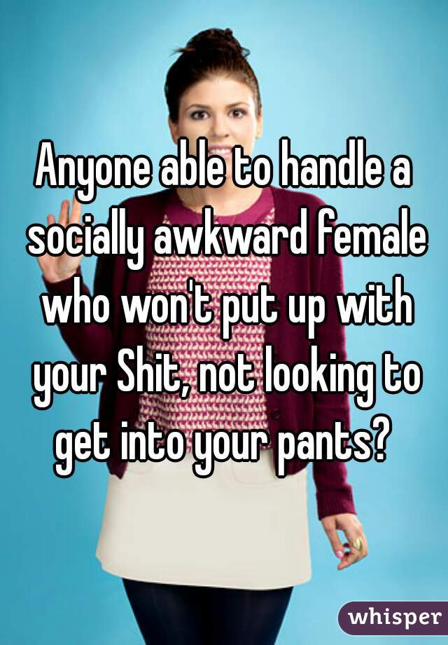 Anyone able to handle a socially awkward female who won't put up with your Shit, not looking to get into your pants?