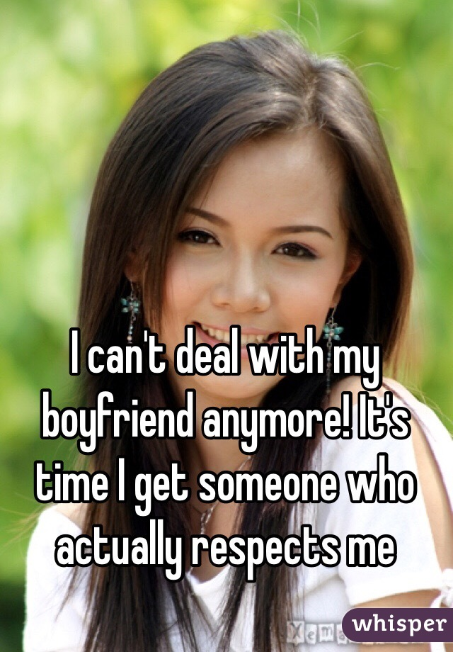 I can't deal with my boyfriend anymore! It's time I get someone who actually respects me
