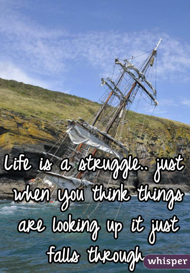 Life is a struggle.. just when you think things are looking up it just falls through.