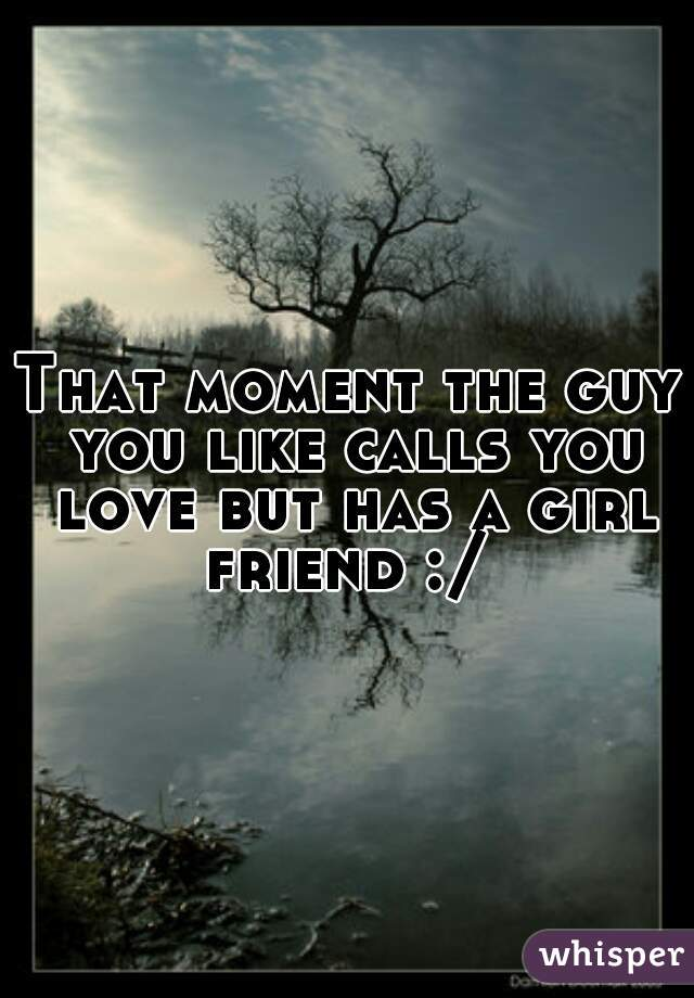 That moment the guy you like calls you love but has a girl friend :/