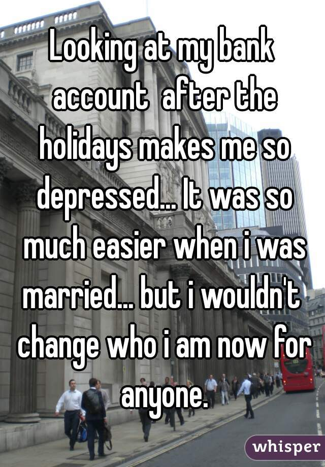 Looking at my bank account  after the holidays makes me so depressed... It was so much easier when i was married... but i wouldn't  change who i am now for anyone.