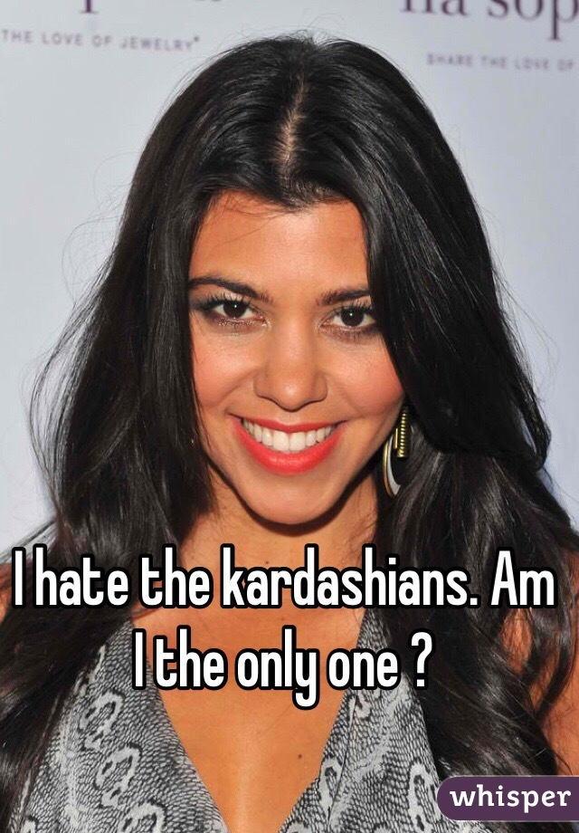 I hate the kardashians. Am I the only one ?