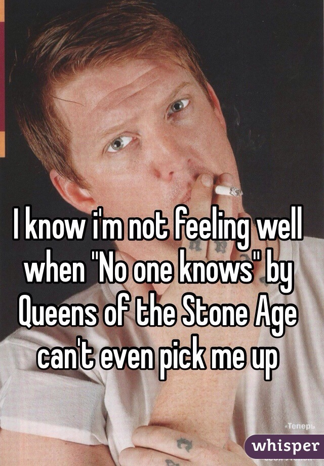 """I know i'm not feeling well when """"No one knows"""" by Queens of the Stone Age can't even pick me up"""