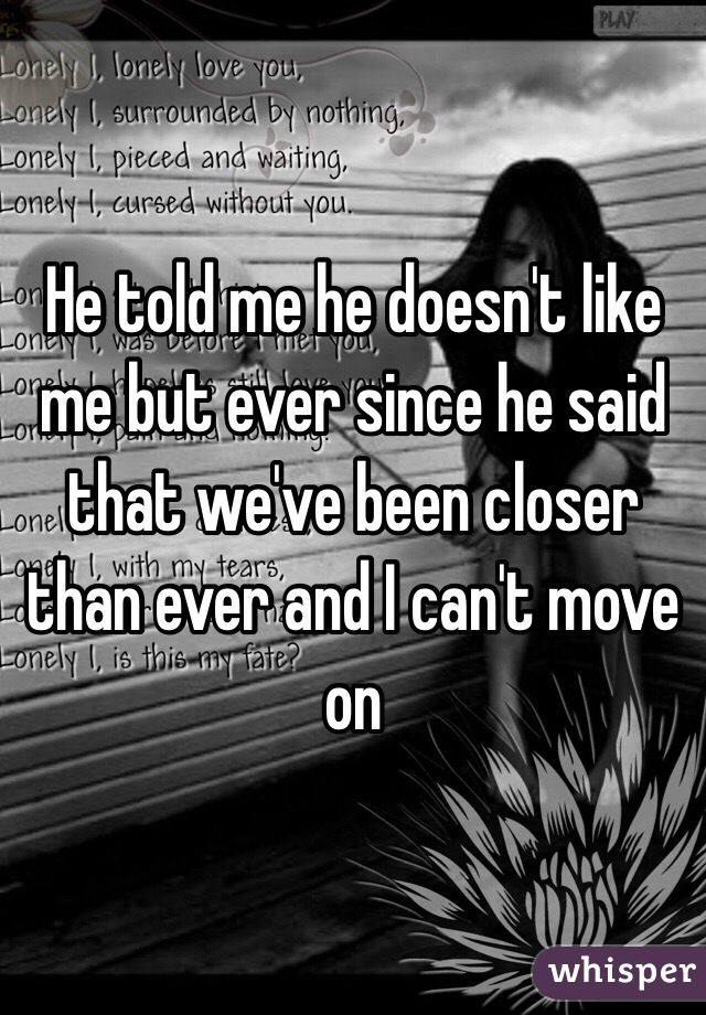 He told me he doesn't like me but ever since he said that we've been closer than ever and I can't move on
