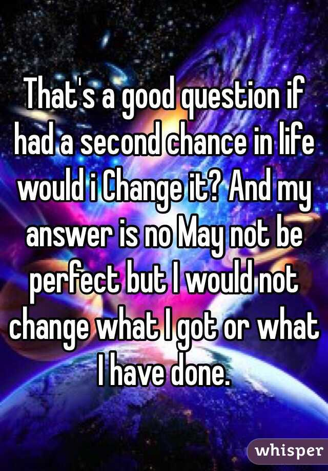 That's a good question if had a second chance in life would i Change it? And my answer is no May not be perfect but I would not change what I got or what I have done.