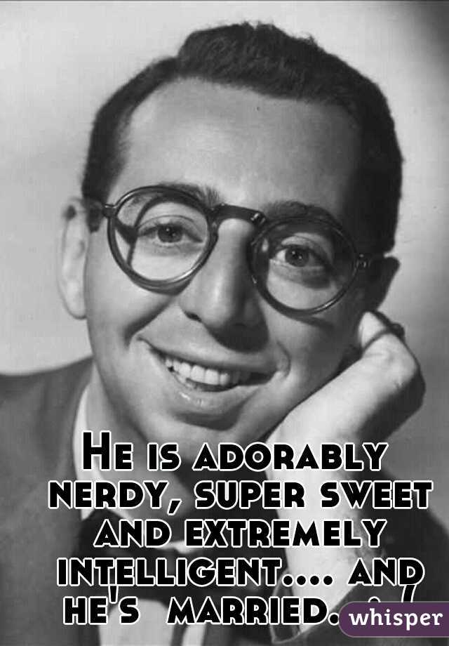 He is adorably nerdy, super sweet and extremely intelligent.... and he's  married.  :-(