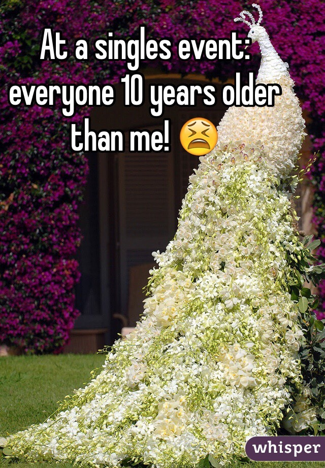 At a singles event: everyone 10 years older than me! 😫