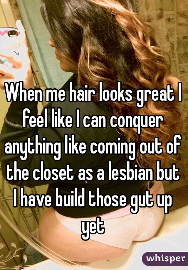 When me hair looks great I feel like I can conquer anything like coming out of the closet as a lesbian but I have build those gut up yet