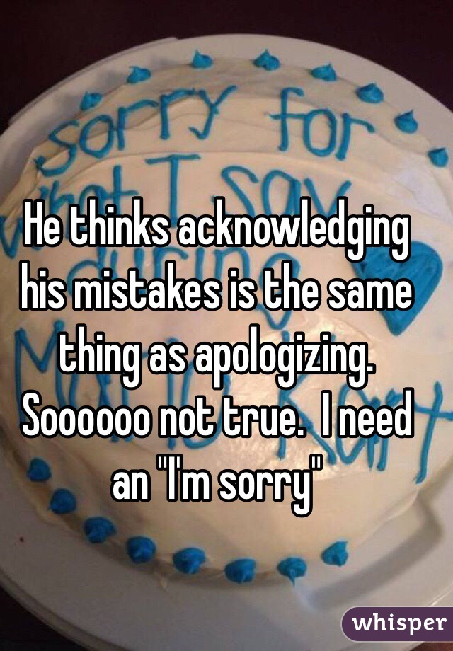 "He thinks acknowledging his mistakes is the same thing as apologizing.  Soooooo not true.  I need an ""I'm sorry"""