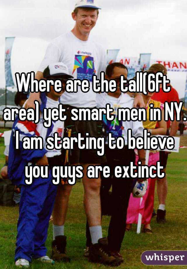 Where are the tall(6ft area) yet smart men in NY. I am starting to believe you guys are extinct