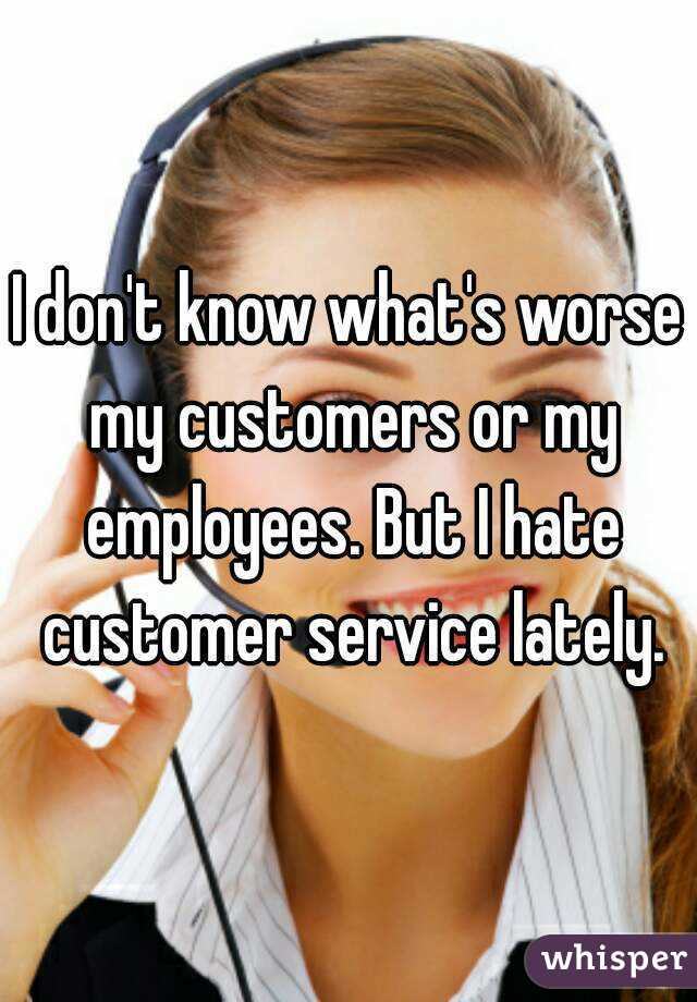 I don't know what's worse my customers or my employees. But I hate customer service lately.