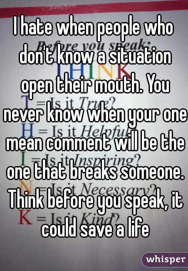I hate when people who don't know a situation open their mouth. You never know when your one mean comment will be the one that breaks someone. Think before you speak, it could save a life