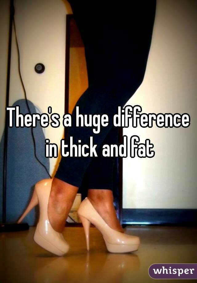 There's a huge difference in thick and fat