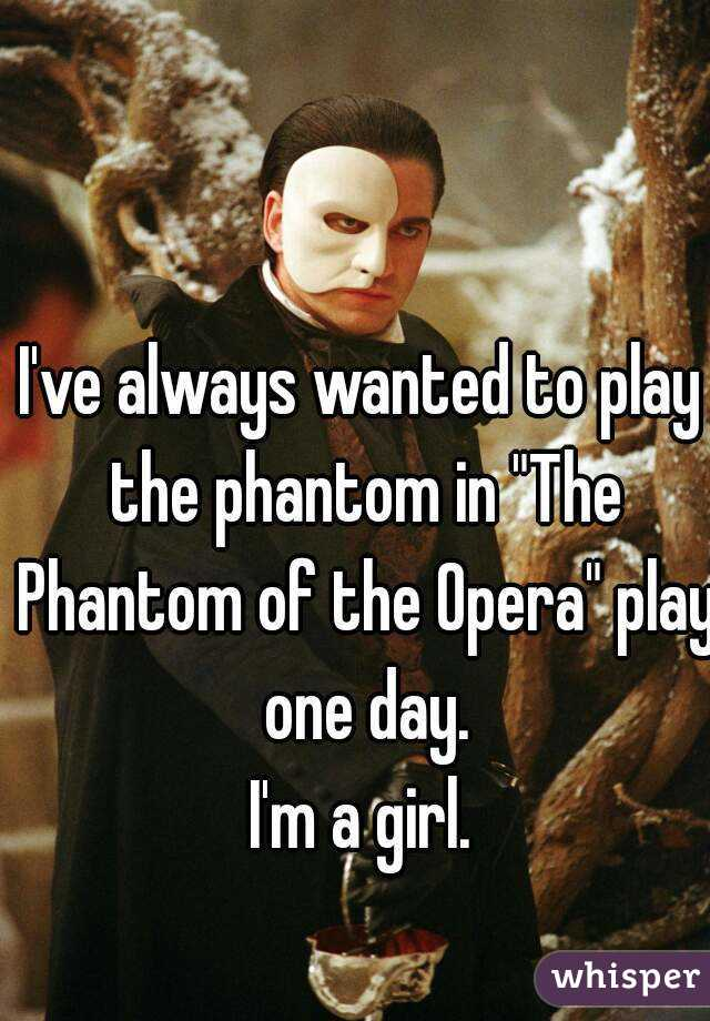"""I've always wanted to play the phantom in """"The Phantom of the Opera"""" play one day.  I'm a girl."""