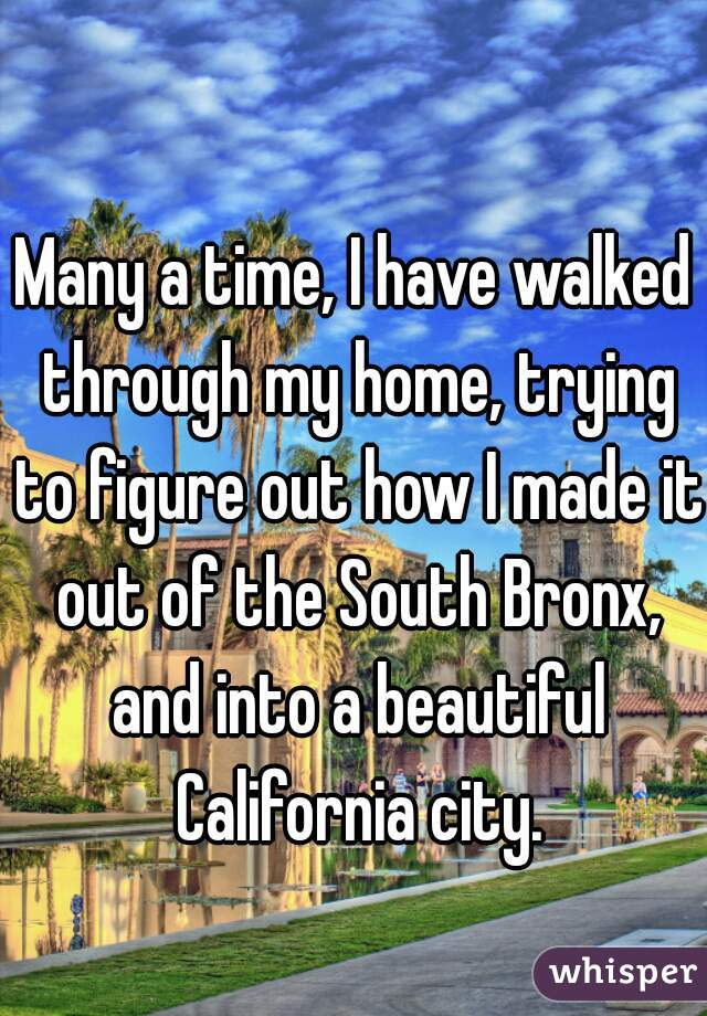 Many a time, I have walked through my home, trying to figure out how I made it out of the South Bronx, and into a beautiful California city.