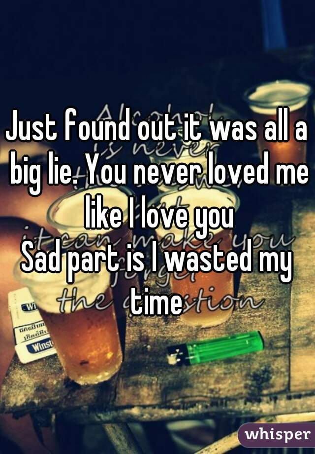 Just found out it was all a big lie. You never loved me like I love you Sad part is I wasted my time