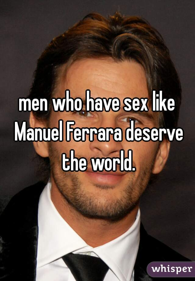 men who have sex like Manuel Ferrara deserve the world.