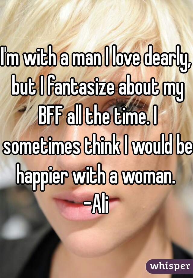I'm with a man I love dearly, but I fantasize about my BFF all the time. I sometimes think I would be happier with a woman.  -Ali