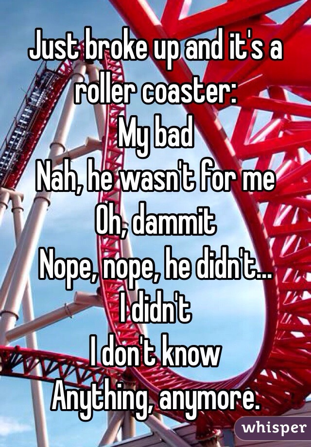 Just broke up and it's a roller coaster: My bad Nah, he wasn't for me Oh, dammit Nope, nope, he didn't... I didn't  I don't know Anything, anymore.