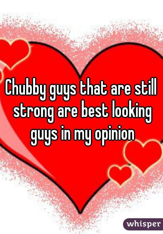 Chubby guys that are still strong are best looking guys in my opinion