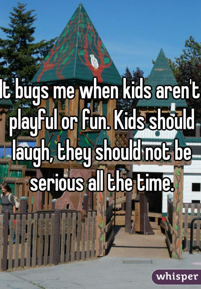 It bugs me when kids aren't playful or fun. Kids should laugh, they should not be serious all the time.