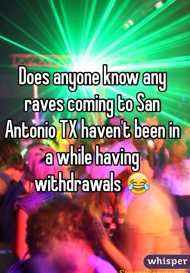 Does anyone know any raves coming to San Antonio TX haven't been in a while having  withdrawals 😂