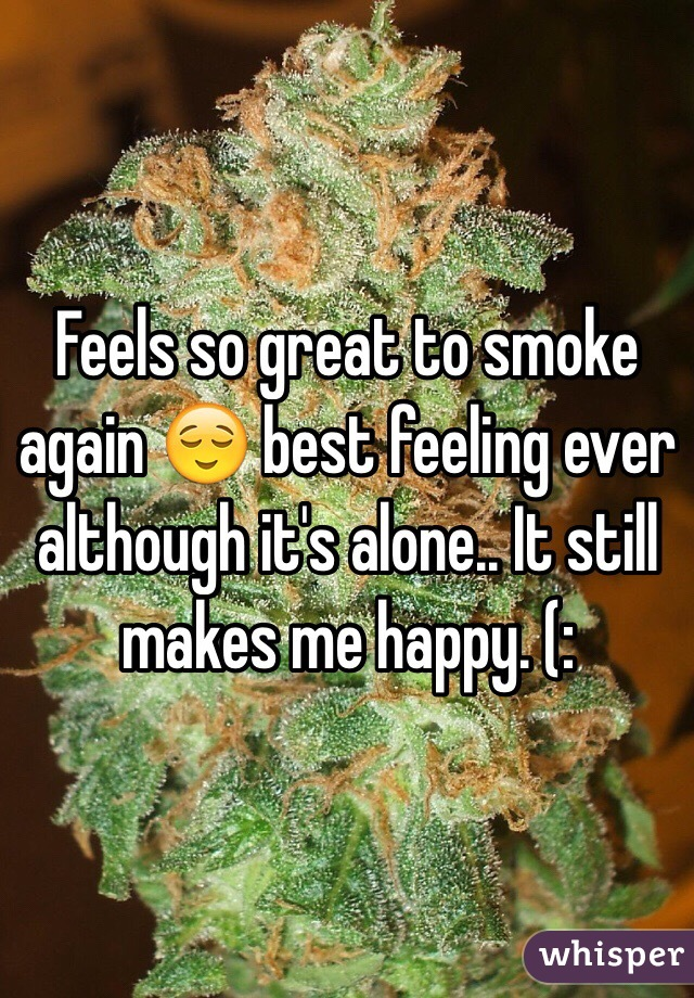 Feels so great to smoke again 😌 best feeling ever although it's alone.. It still makes me happy. (: