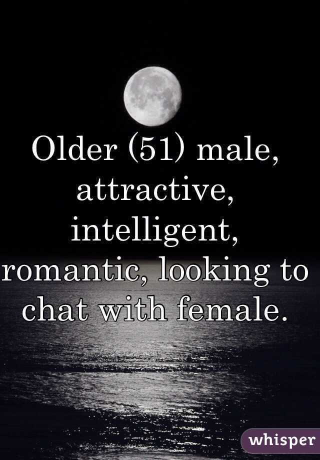 Older (51) male, attractive, intelligent, romantic, looking to chat with female.