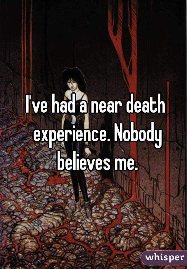 I've had a near death experience. Nobody believes me.