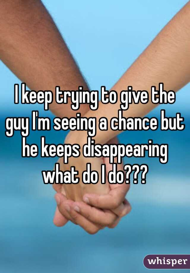 I keep trying to give the guy I'm seeing a chance but he keeps disappearing what do I do???