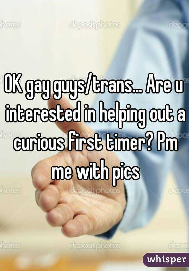 OK gay guys/trans... Are u interested in helping out a curious first timer? Pm me with pics