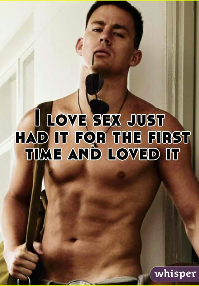 I love sex just  had it for the first time and loved it