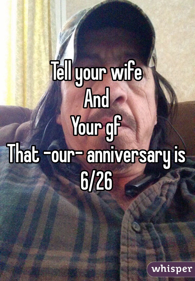 Tell your wife  And Your gf That -our- anniversary is 6/26