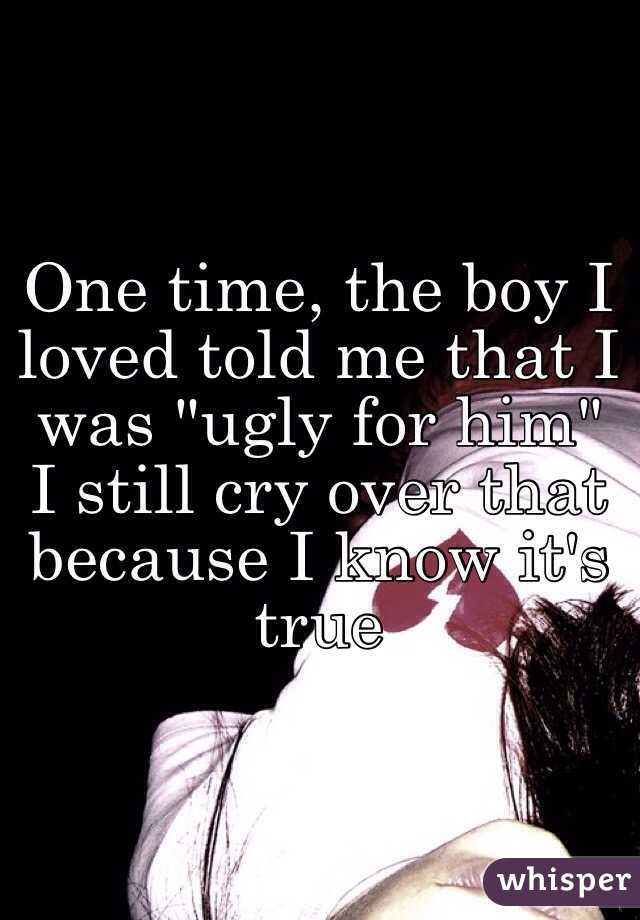 "One time, the boy I loved told me that I was ""ugly for him"" I still cry over that because I know it's true"